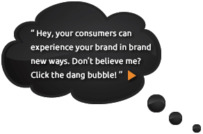 Hey, your consumers can experience your brand in brand new ways. Don't believe me? Click the dang bubble!